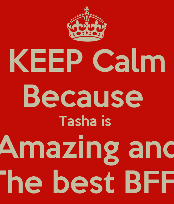 KEEP Calm Because  Tasha is  Amazing and The best BFF