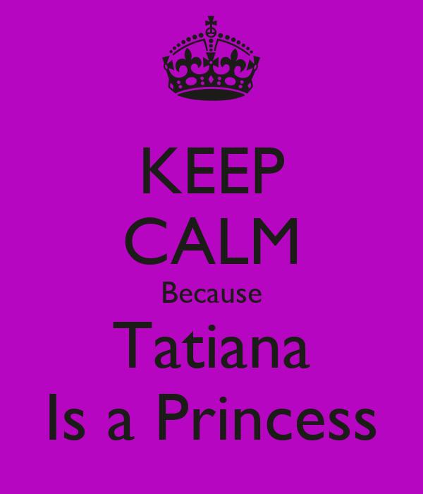 KEEP CALM Because Tatiana Is a Princess