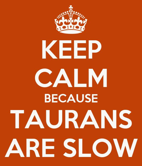 KEEP CALM BECAUSE TAURANS ARE SLOW