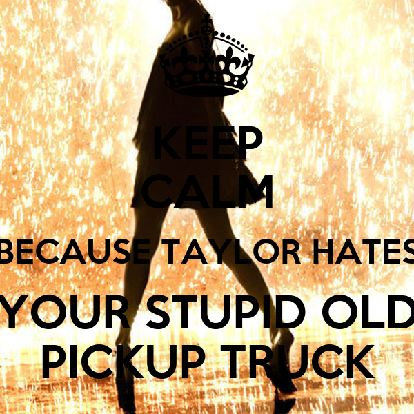 KEEP CALM BECAUSE TAYLOR HATES YOUR STUPID OLD PICKUP TRUCK