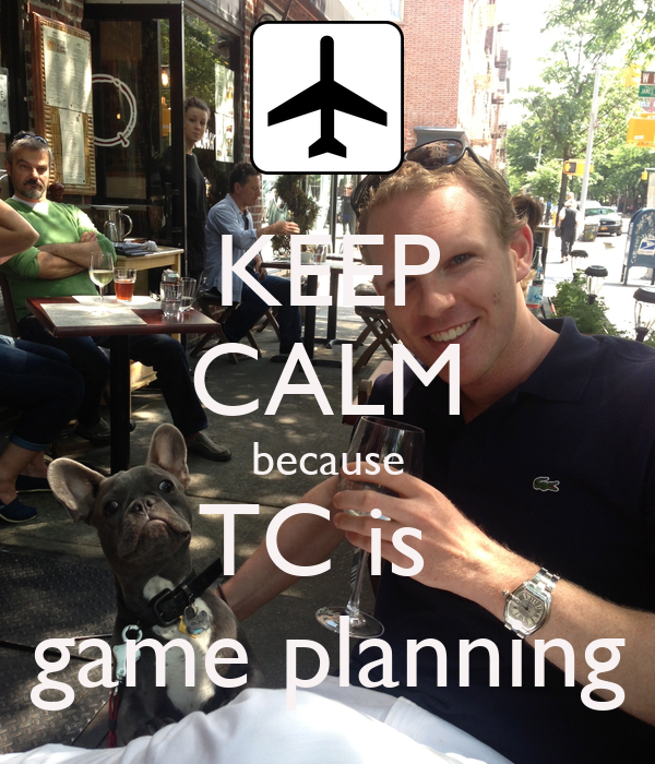 KEEP CALM because TC is  game planning