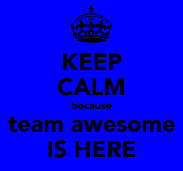 KEEP CALM because team awesome IS HERE