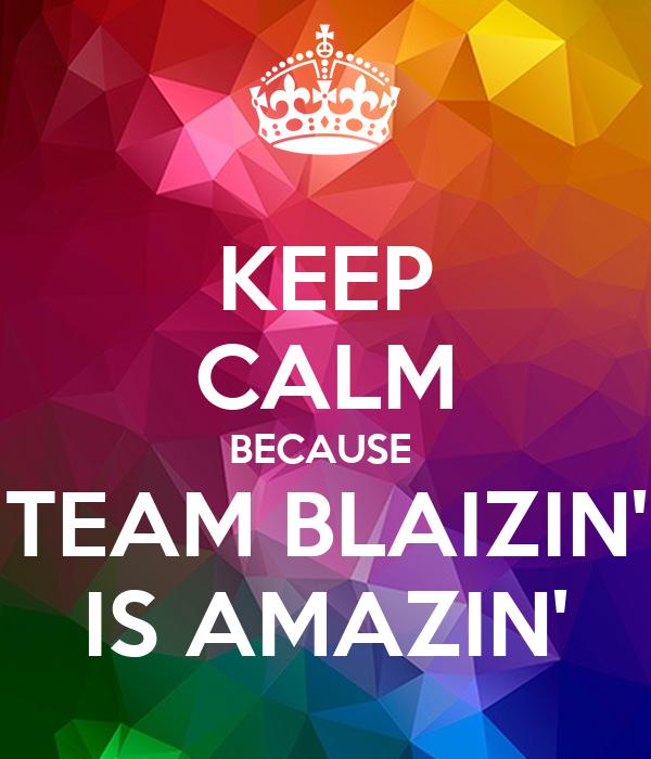 KEEP CALM BECAUSE  TEAM BLAIZIN' IS AMAZIN'