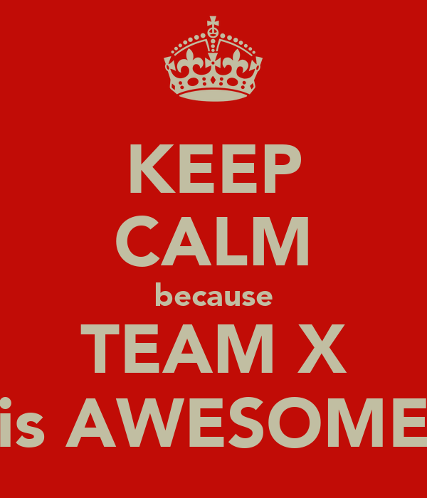 KEEP CALM because TEAM X is AWESOME