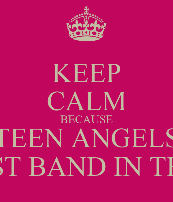 KEEP CALM BECAUSE TEEN ANGELS IS THE BEST BAND IN THE WORLD