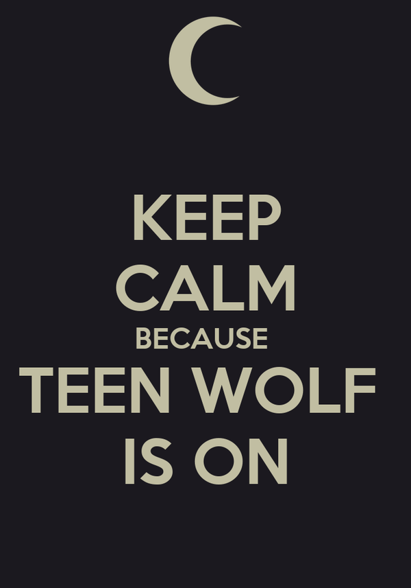 KEEP CALM BECAUSE  TEEN WOLF  IS ON