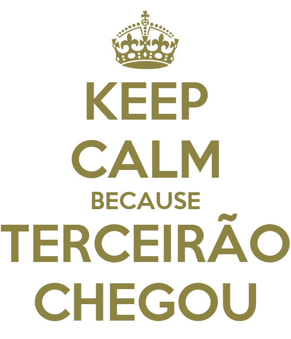 KEEP CALM BECAUSE  TERCEIRÃO  CHEGOU