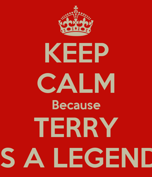 KEEP CALM Because TERRY IS A LEGEND