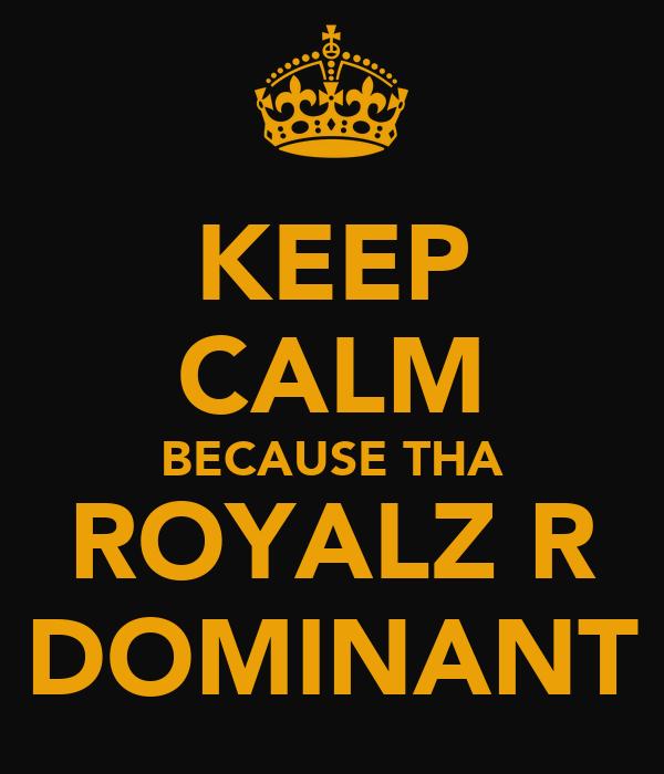 KEEP CALM BECAUSE THA ROYALZ R DOMINANT