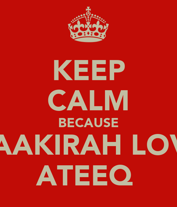 KEEP CALM BECAUSE THAAKIRAH LOVES ATEEQ