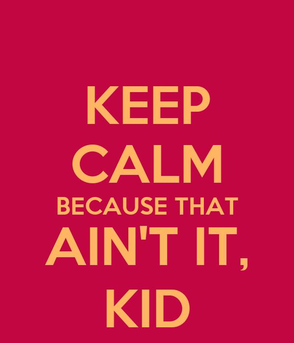 KEEP CALM BECAUSE THAT AIN'T IT, KID