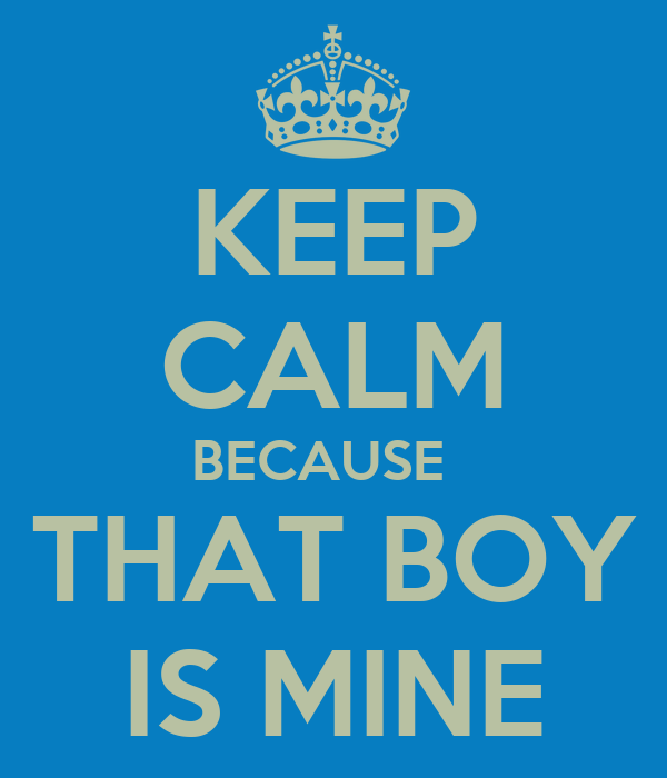 KEEP CALM BECAUSE   THAT BOY IS MINE