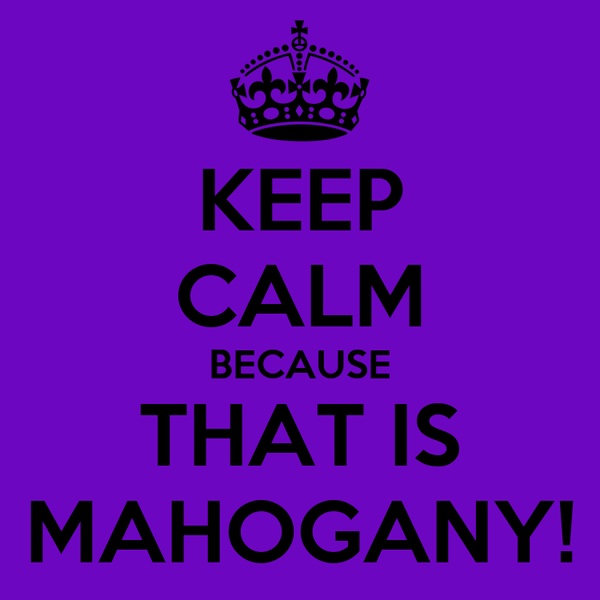 KEEP CALM BECAUSE THAT IS MAHOGANY!