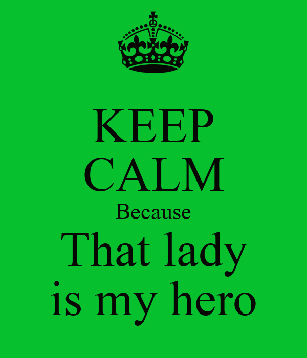 KEEP CALM Because That lady is my hero