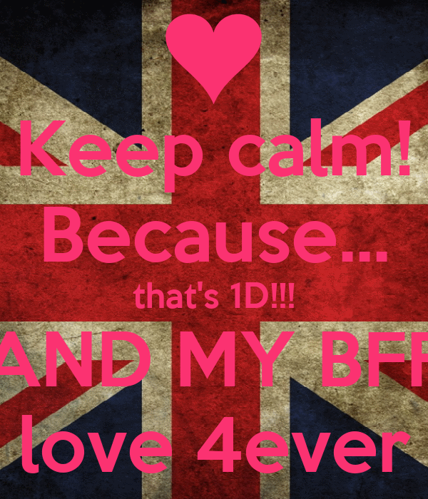 Keep calm! Because... that's 1D!!! AND MY BFF love 4ever