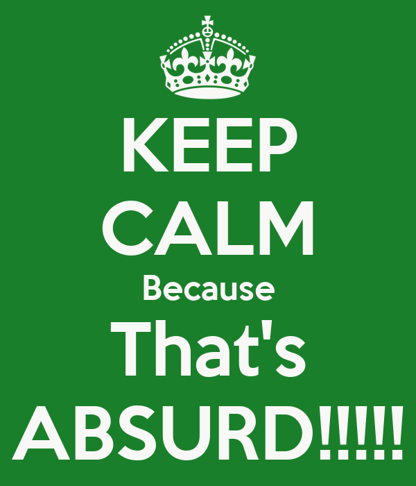 KEEP CALM Because That's ABSURD!!!!!