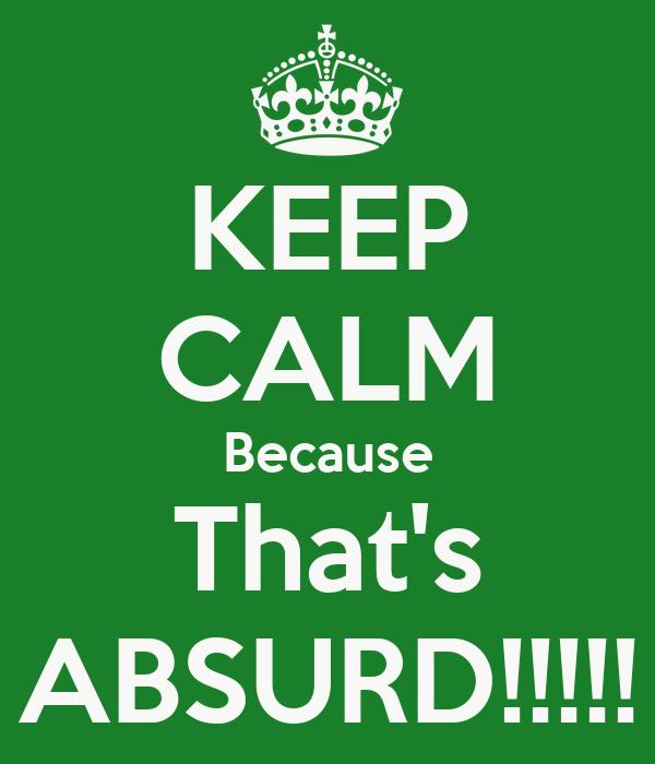 KEEP CALM Because That's ABSURD!!!!!