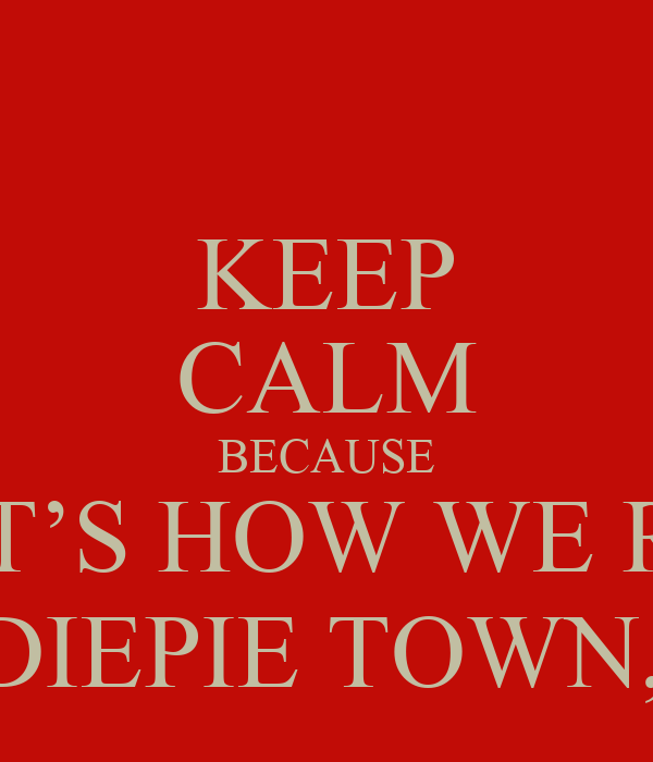 KEEP CALM BECAUSE THAT'S HOW WE ROLL IN PEWDIEPIE TOWN, BITCH!