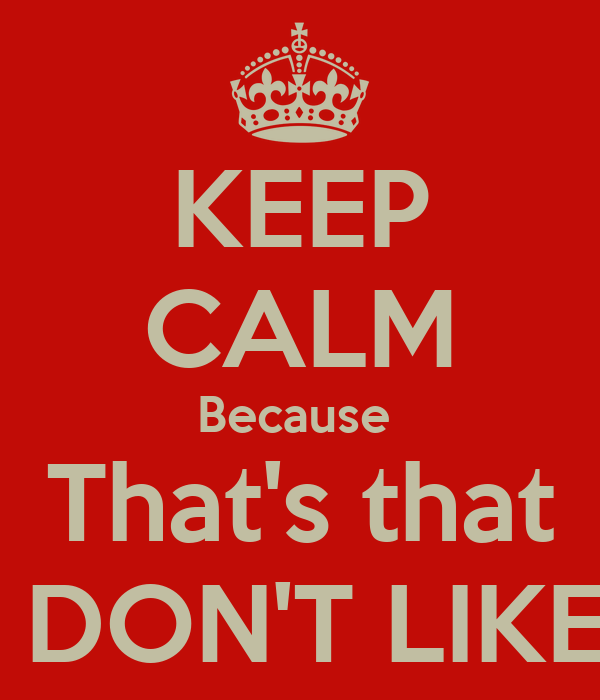 KEEP CALM Because  That's that I DON'T LIKE!