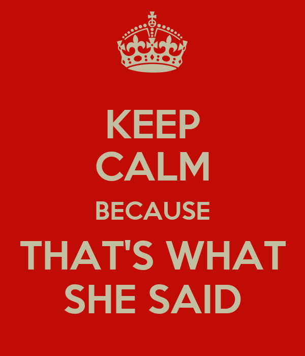 KEEP CALM BECAUSE THAT'S WHAT SHE SAID