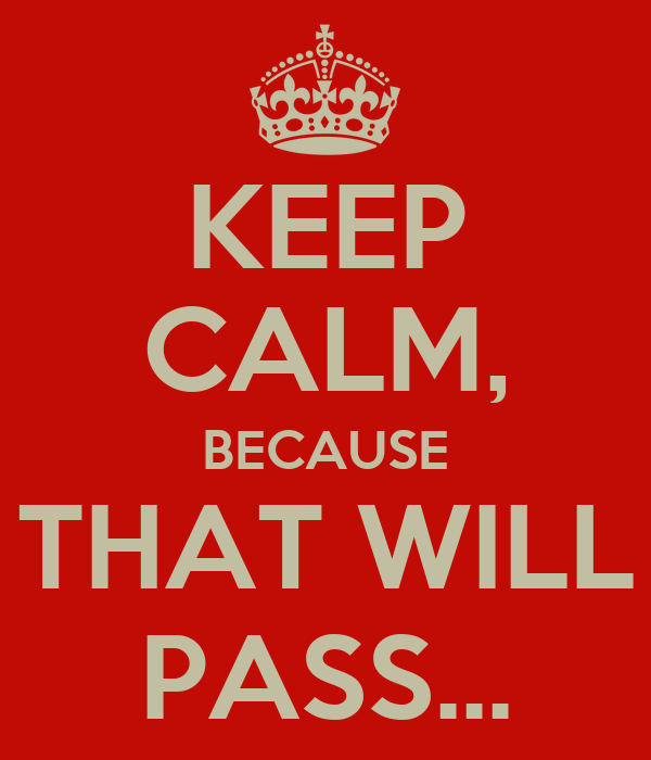 KEEP CALM, BECAUSE THAT WILL PASS...
