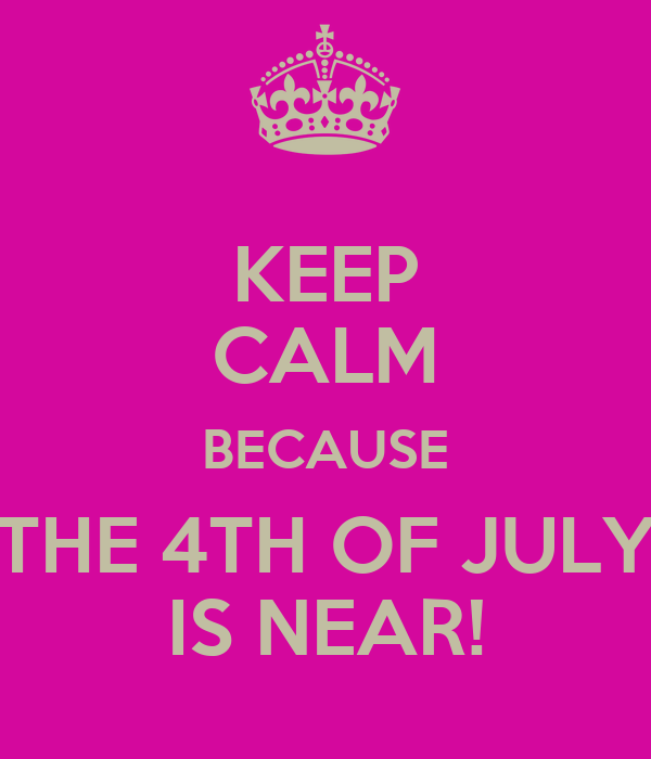KEEP CALM BECAUSE THE 4TH OF JULY IS NEAR!
