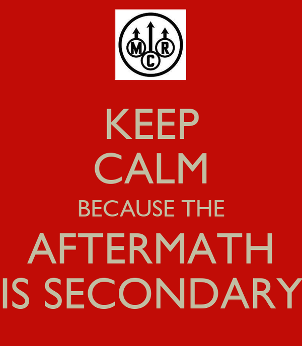 KEEP CALM BECAUSE THE AFTERMATH IS SECONDARY