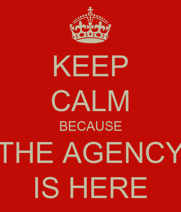 KEEP CALM BECAUSE THE AGENCY IS HERE