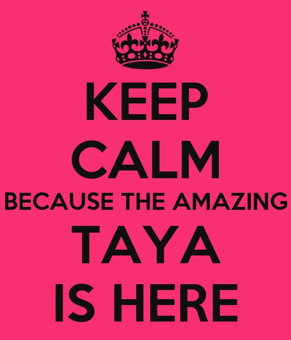KEEP CALM BECAUSE THE AMAZING TAYA IS HERE