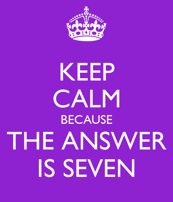 KEEP CALM BECAUSE THE ANSWER IS SEVEN