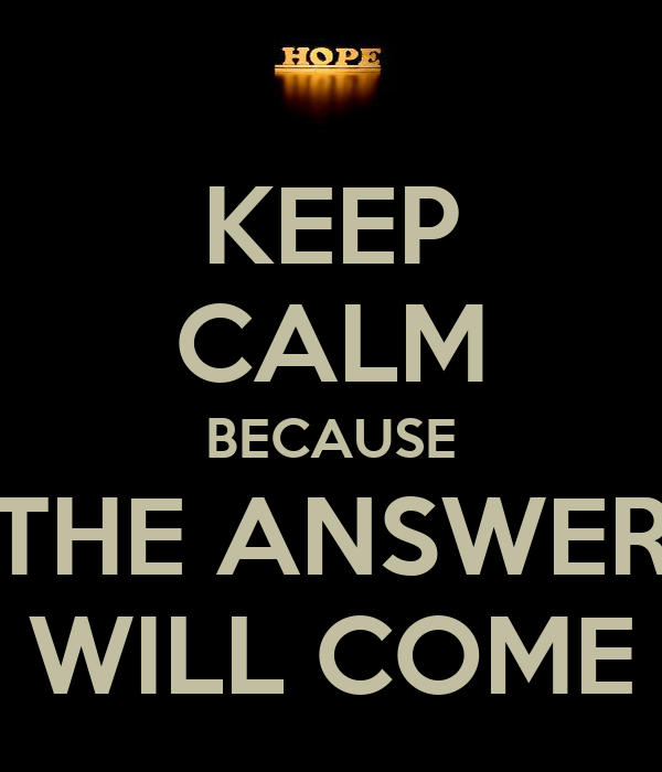 KEEP CALM BECAUSE THE ANSWER WILL COME