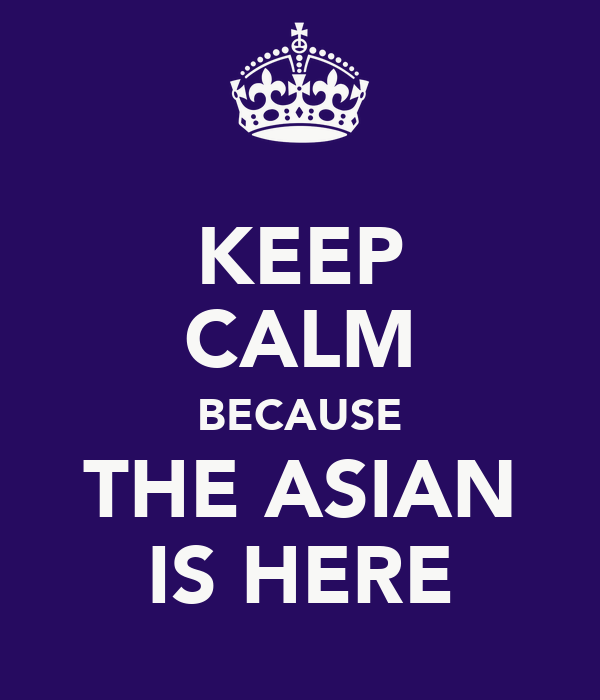 KEEP CALM BECAUSE THE ASIAN IS HERE