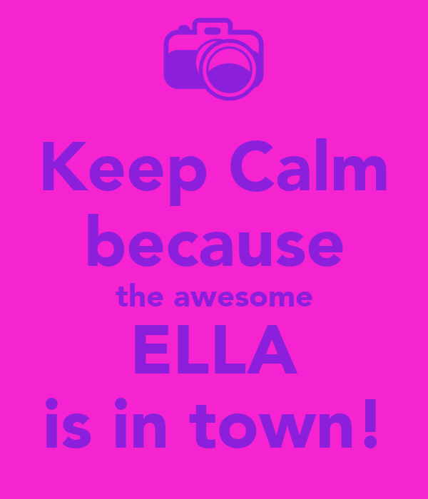 Keep Calm because the awesome ELLA is in town!