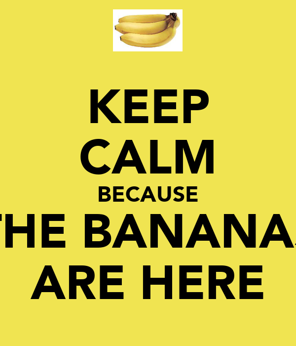 KEEP CALM BECAUSE THE BANANAS ARE HERE