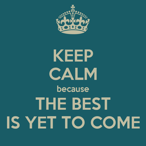 KEEP CALM because THE BEST IS YET TO COME