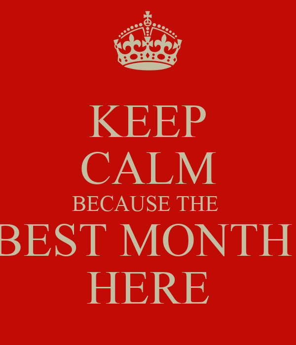 KEEP CALM BECAUSE THE  BEST MONTH  HERE