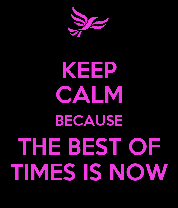 KEEP CALM BECAUSE THE BEST OF TIMES IS NOW