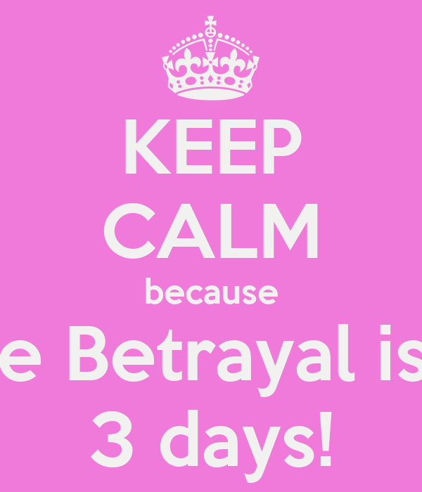 KEEP CALM because The Betrayal is in 3 days!