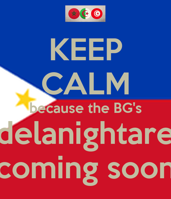 KEEP CALM because the BG's delanightare coming soon