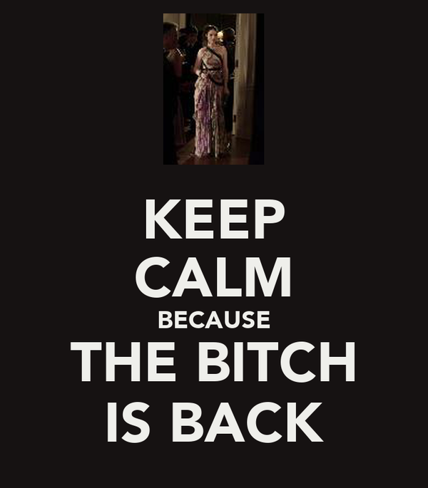KEEP CALM BECAUSE THE BITCH IS BACK