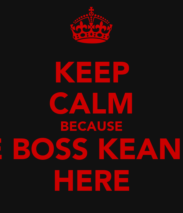 KEEP CALM BECAUSE THE BOSS KEANU IS HERE