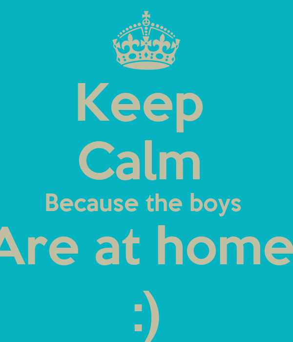 Keep  Calm  Because the boys  Are at home  :)