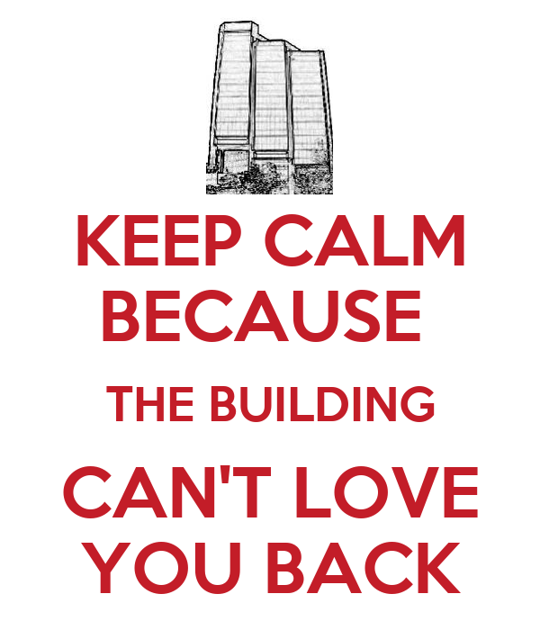 KEEP CALM BECAUSE  THE BUILDING CAN'T LOVE YOU BACK