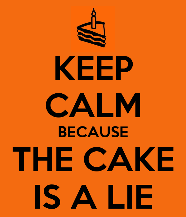 KEEP CALM BECAUSE THE CAKE IS A LIE