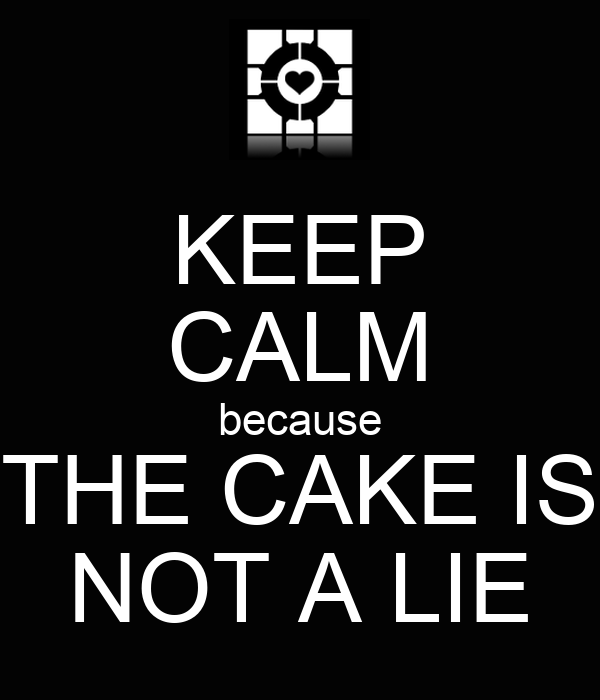 KEEP CALM because THE CAKE IS NOT A LIE