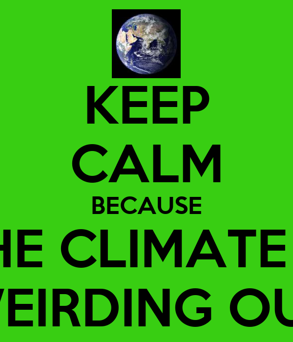 KEEP CALM BECAUSE THE CLIMATE IS WEIRDING OUT