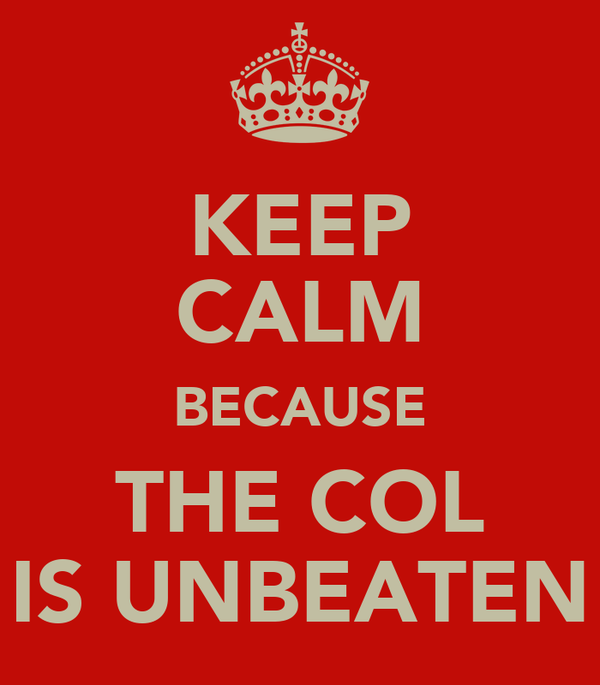 KEEP CALM BECAUSE THE COL IS UNBEATEN