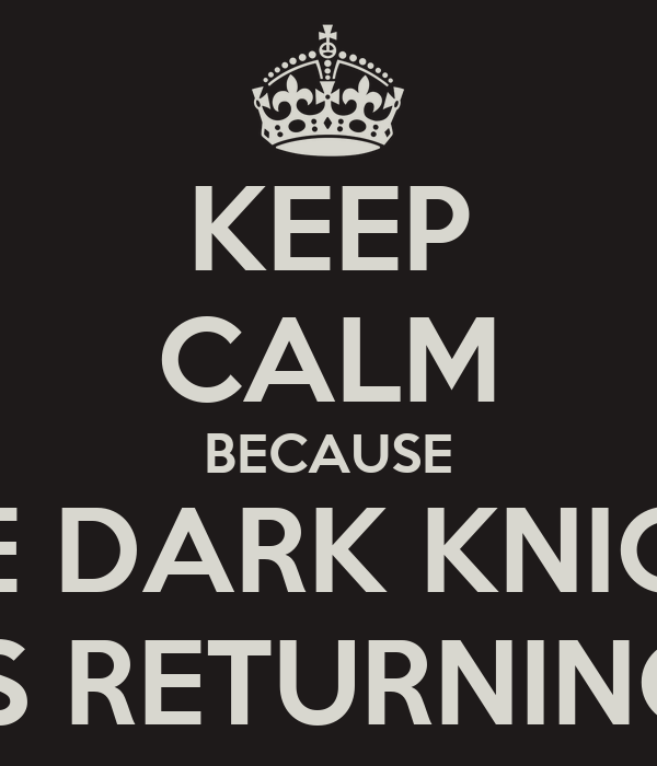 KEEP CALM BECAUSE THE DARK KNIGHT IS RETURNING