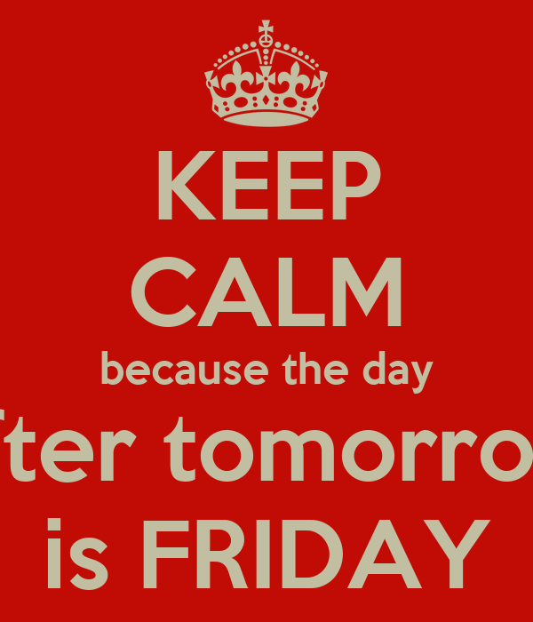 KEEP CALM because the day after tomorrow is FRIDAY