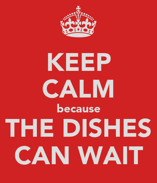 KEEP CALM because THE DISHES CAN WAIT